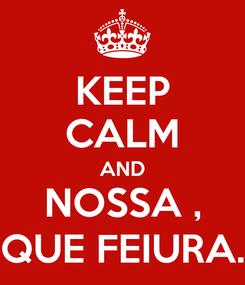 Poster: KEEP CALM AND NOSSA , QUE FEIURA.