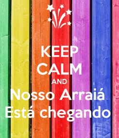 Poster: KEEP CALM AND Nosso Arraiá  Está chegando