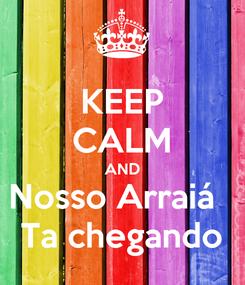 Poster: KEEP CALM AND Nosso Arraiá   Ta chegando