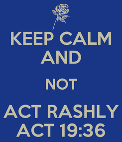 Poster: KEEP CALM AND NOT ACT RASHLY ACT 19:36