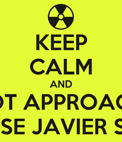 Poster: KEEP CALM AND NOT APPROACH  'CAUSE JAVIER STINK