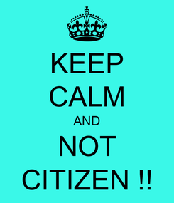 Poster: KEEP CALM AND NOT CITIZEN !!