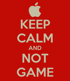 Poster: KEEP CALM AND NOT GAME