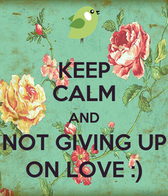 Poster: KEEP CALM AND NOT GIVING UP ON LOVE :)