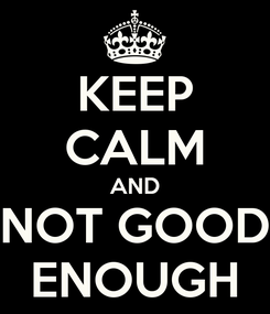 Poster: KEEP CALM AND NOT GOOD ENOUGH
