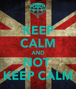 Poster: KEEP CALM AND NOT  KEEP CALM