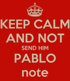 Poster: KEEP CALM AND NOT SEND HIM PABLO note