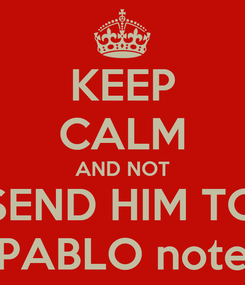 Poster: KEEP CALM AND NOT SEND HIM TO PABLO note