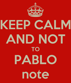 Poster: KEEP CALM AND NOT TO PABLO note