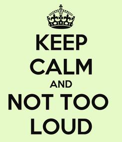 Poster: KEEP CALM AND NOT TOO  LOUD