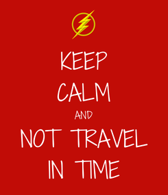 Poster: KEEP CALM AND NOT TRAVEL IN TIME