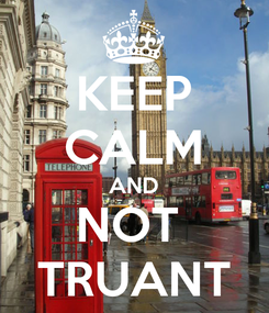 Poster: KEEP CALM AND NOT  TRUANT