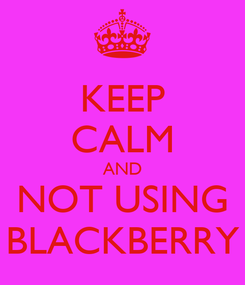 Poster: KEEP CALM AND NOT USING BLACKBERRY