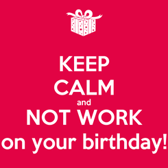 Poster: KEEP CALM and NOT WORK on your birthday!