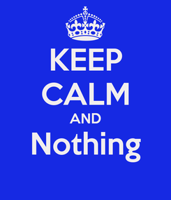 Poster: KEEP CALM AND Nothing