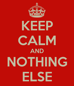 Poster: KEEP CALM AND NOTHING ELSE