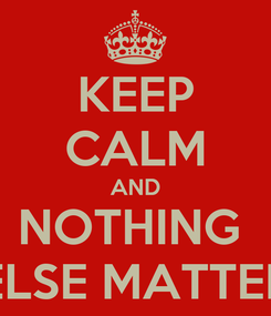 Poster: KEEP CALM AND NOTHING  ELSE MATTER