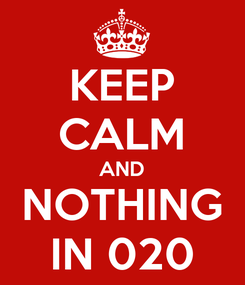 Poster: KEEP CALM AND NOTHING IN 020