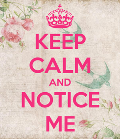 Poster: KEEP CALM AND NOTICE ME