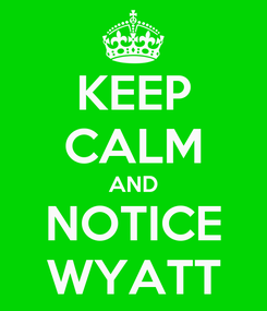 Poster: KEEP CALM AND NOTICE WYATT