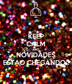 Poster: KEEP CALM AND NOVIDADES ESTAO CHEGANDO !