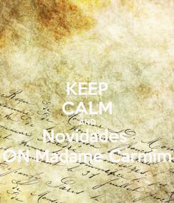 Poster: KEEP CALM AND Novidades  ON Madame Carmim