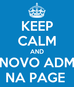 Poster: KEEP CALM AND NOVO ADM NA PAGE
