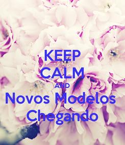 Poster: KEEP CALM AND Novos Modelos  Chegando