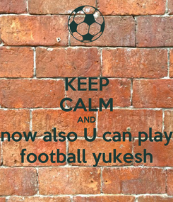 Poster: KEEP CALM AND now also U can play football yukesh