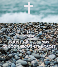 Poster: KEEP CALM And Now  COUNT THE BLESSINGS  Of GOD THROUGH THE CROSS