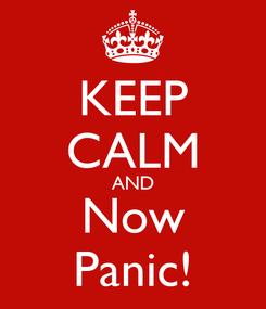 Poster: KEEP CALM AND Now Panic!