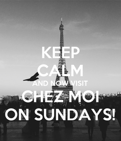 Poster: KEEP CALM AND NOW VISIT CHEZ MOI ON SUNDAYS!