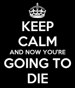 Poster: KEEP CALM AND NOW YOU'RE GOING TO DIE