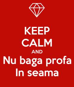 Poster: KEEP CALM AND Nu baga profa In seama