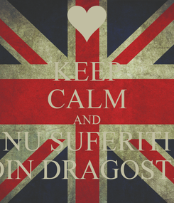 Poster: KEEP CALM AND NU SUFERITI DIN DRAGOSTE