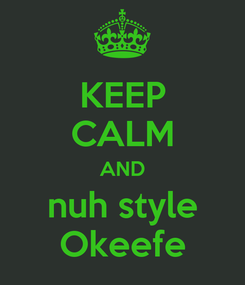 Poster: KEEP CALM AND nuh style Okeefe