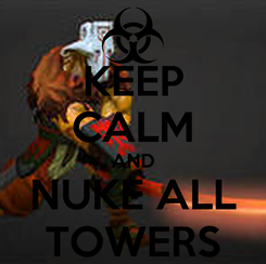 Poster: KEEP CALM AND NUKE ALL TOWERS