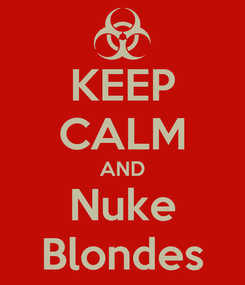 Poster: KEEP CALM AND Nuke Blondes