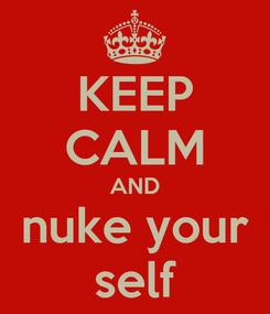 Poster: KEEP CALM AND nuke your self