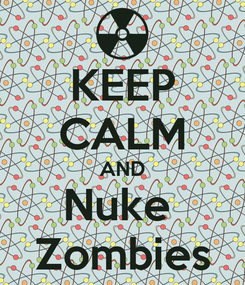 Poster: KEEP CALM AND Nuke  Zombies