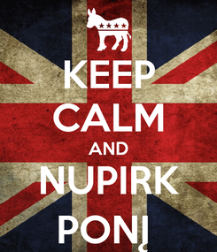 Poster: KEEP CALM AND NUPIRK PONĮ
