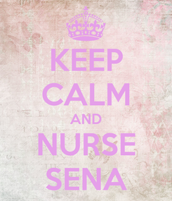 Poster: KEEP CALM AND NURSE SENA