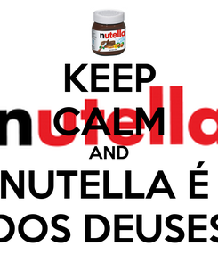 Poster: KEEP CALM AND NUTELLA É  DOS DEUSES