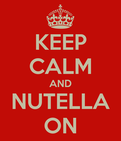 Poster: KEEP CALM AND NUTELLA ON