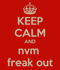 Poster: KEEP CALM AND nvm  freak out