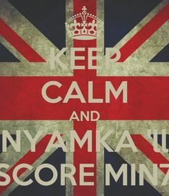 Poster: KEEP CALM AND NYAMKA 'll SCORE MIN7