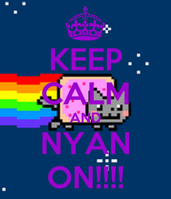 Poster: KEEP CALM AND NYAN ON!!!!