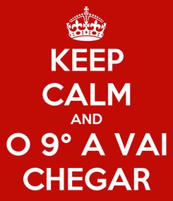 Poster: KEEP CALM AND O 9° A VAI CHEGAR