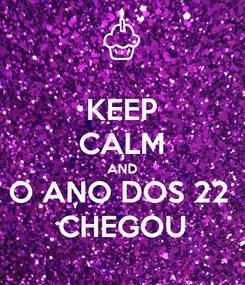 Poster: KEEP CALM AND O ANO DOS 22  CHEGOU