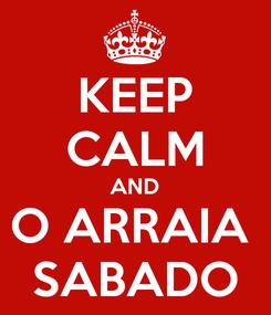 Poster: KEEP CALM AND O ARRAIA  SABADO